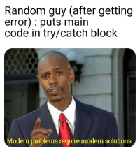random guy: Random guy (after getting  error): puts main  code in try/catch block  Modern problems require modern solutions