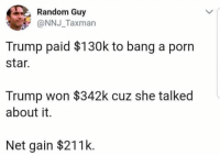 Memes, Porn, and Star: Random Guy  @NNJ_Taxman  Trump paid $130k to bang a porn  star  Trump won $342k cuz she talked  about it.  Net gain $211k (GC)