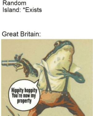 Be Like, History, and Britain: Random  Island: *Exists  Great Britain:  Hippity hoppity  You're now my  property It be like that sometimes