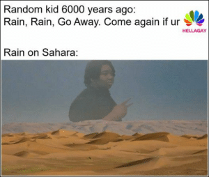 76 Funny Pics And Memes We've Been Loving Lately: Random kid 6000 years ago:  Rain, Rain, Go Away. Come again if ur  HELLAGAY  Rain on Sahara: 76 Funny Pics And Memes We've Been Loving Lately