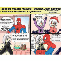 monster musume: Random Monster Musume Married... with Children  BY JMANTIME TUMBLR  Rachnera Arachnera x Spiderman  & DEVIANTART  YAY  bot he kicked lots of ass today  DADDY HOME  Honey im home  And i'm hungry as  fuck after kicking so  much ass today.  Mmm ,smells like  you've been  slinging  them tiddies  over a hot  stove  Yes Peter Senpai, ifixed you  LATER THAT NIGHT  Don't worry babe,  and the kids some hot Corn  i put earmuffs over  Bread, Roasted Lamb and  their ears after put  them to bed earlior,  Cheese Cake like a good waifu  Now let me fertilize  God  should. Anything for my web-  Peter  that Arachn-pussy  slinging husbano  with my wob-shooter  wait  the kids  hear us  AA  In here