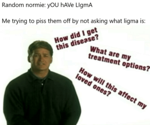 "lMaO WhaTS LiGMa: Random normie: yOU hAVe LlgmA  How did I get  this disease?  Me trying to piss them off by not asking what ligma is:  What are my  treatment options?""  How will this affect my  loved ones? lMaO WhaTS LiGMa"
