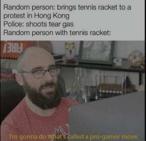 I'm gonna do a pro gamer move: Random person: brings tennis racket to a  protest in Hong Kong  Police: shoots tear gas  Random person with tennis racket:  THIN  FIRE!  I'm gonna do what's called a pro-gamer move. I'm gonna do a pro gamer move