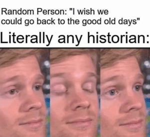 """: Random Person: """"I wish we  could go back to the good old days""""  Literally any historian:"""