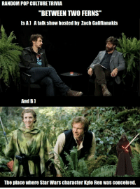 """RANDOM POP CULTURE TRIVIA  """"BETWEEN TWO FERNS""""  ISA) A talk show hosted by Zach Galifianakis  And Bj  The place where Star Wars character Kylo Renwas conceived."""