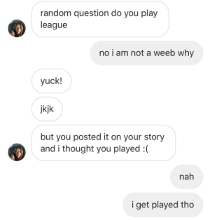 mood af: random question do you play  league  no i am not a weeb why  yuck!  jkjk  but you posted it on your story  and i thought you played :(  nah  i get played tho mood af