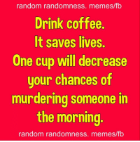 random: random randomness. memes/fb  Drink coffee.  It saves lives  One cup will decrease  uour chances of  murdering someone in  the morning  random randomness. memes/fb