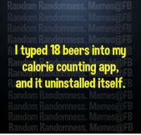 random: Random Randomness. Memes@FB  FB  Random Randomness. Memes@FB  I typed 18 beers into my  calorie counting app,  and it uninstalled itself.  Random Randomness. Memes@FB  Random Randomness. Memes@FB  Random Randomness. Memes@FB  Random Randomness. Memes@FB  Ran