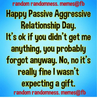 random: random randomness. memes@fb  Happy Passive Aggressive  Relationship Day  It's ok if you didn't get me  anything, you probably  forgot anyway. No, no it's  reallu fine I wasn't  expecting a gift.  random randomness. memes@fb
