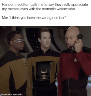 """Memes, Reddit, and Appreciate: Random redditor: calls me to say they really appreciate  my memes even with the mematic watermarks  Me: """"I think you have the wrong number""""  made with mematic Made with me matic"""