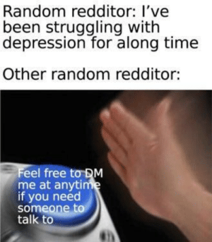 Community, Depression, and Free: Random redditor: l've  been struggling with  depression for along time  Other random redditor:  Feel free tơDM  me at anytime  if you need  someone to  talk to I'm so proud of this community