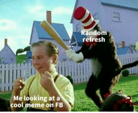 Meme, Cool, and Looking: Random  refresh  Me looking at a  cool meme on FB