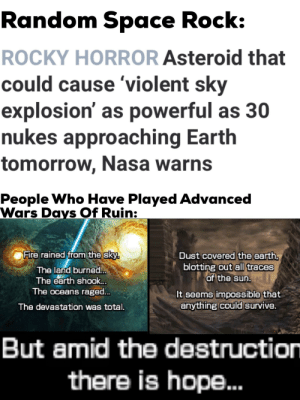 We Will Prevail: Random Space Rock:  ROCKY HORROR Asteroid that  could cause 'violent sky  explosion' as powerful as 30  nukes approaching Earth  tomorrow, Nasa warns  People Who Have Played Advanced  Wars Days Of Ruin:  Fire rained from the sky.  Dust covered the earth.  blotting out all traces  of the sun.  The land burned..  The earth shook...  The oceans raged..  It seems impossible that  anything could survive.  The devastation was total.  But amid the destruction  there is hope. We Will Prevail