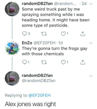 Weird, Alex Jones, and Home: randomDBZfan @random..2d  Some weird truck past by me  spraying something while I was  heading home. It might have been  some type of pesticide.  3  EnZo @EF20FEH 1d  They're gonna turn the frogs gay  with those chemicals  randomDBZfan  @randomDBZfarn  Replying to @EF20FEH  Alex jones was right