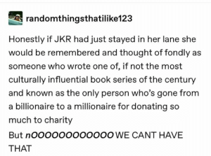 Hermione, Love, and Memes: randomthingsthatilike123  Honestly if JKR had just stayed in her lane she  would be remembered and thought of fondly as  someone who wrote one of, if not the most  culturally influential book series of the century  and known as the only person who's gone from  a billionaire to a millionaire for donating so  much to charity  But nOOoOoOOOOOOO WE CANT HAVE  THAT It's true though....love her and the series but wut even with some of the newer stuff. And don't get me wrong, some new info like teddy being prefect and all that and Hufflepuff finally winning the house cup is great, but a lot of it makes no sense to release, especially now. ~Hermione Jean Granger Weasley