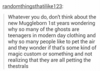 Memes, Magic, and Wonder: randomthingsthatilike123:  Whatever you do, don't think about the  new Muggleborn 1st years wondering  why so many of the ghosts are  teenagers in modern day clothing and  why so many people like to pet the air  and they wonder if that's some kind of  magic custom or something and not  realizing that they are all petting the  thestrals •••••••• oh