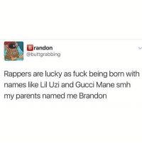 Funny, Gucci, and Gucci Mane: randon  . @buttgrabbing  Rappers are lucky as fuck being born witlh  names like Lil Uzi and Gucci Mane smh  my parents named me Brandon @yourmomsatonmyface has the best mom everrr