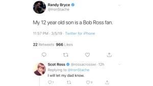 this legit made me shed a tear: Randy Bryce  @lronStache  My 12 year old son is a Bob Ross fan.  1:57 PM-3/5/19 Twitter for iPhone  22 Retweets 966 Likes  Scot Ross@rossacrosswi-12h  Replying to @lronStache  I will let my dad know.  9 this legit made me shed a tear