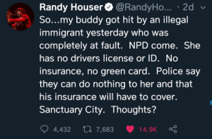Police, Soon..., and Got: Randy Houser  So...my buddy got hit by an illegal  immigrant yesterday who was  completely at fault. NPD come. She  @RandyHo... . 2d  has no drivers license or ID. No  insurance, no green card. Police say  they can do nothing to her and that  his insurance will have to cover.  Sanctuary City. Thoughts?  Li 7,683  4,432  14.9K Coming soon to a sanctuary city near you