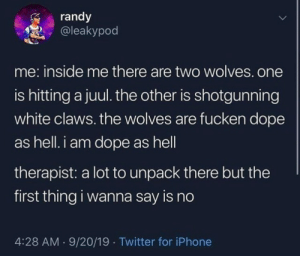 Meirl: randy  @leakypod  me: inside me there are two wolves.one  is hitting a juul. the other is shotgunning  white claws. the wolves are fucken dope  as hell. i am dope as hell  therapist: a lot to unpack there but the  first thing i wanna say is no  4:28 AM 9/20/19 Twitter for iPhone Meirl