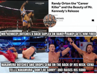 "It's a real shame what happened with Kennedy, he had the potential to be a big star honestly. Cena >>> Orton. (And I see some people saying Cena is the one who botched it, so my bad for saying Nakamura botched it) mrkennedy kevinowens chrisjericho romanreigns braunstrowman sethrollins ajstyles deanambrose randyorton braywyatt jindermahal baroncorbin charlotte samoajoe shinsukenakamura samizayn johncena sashabanks brocklesnar bayley alexabliss themiz finnbalor kurtangle wwememes wwememe wwefunny wrestlingmemes wweraw wwesmackdown: Randy Orton the""Career  Killer"" and the Beauty of Mr.  Kennedy's Release  MICHAEL  0, 2009  MR.KENNEDY BOTCHES A BACK SUPLEX ON RANDY-RANDY GETS HIM FIRED  NAKAMURA BOTCHES AND DROPS CENA ON THE BACK OF HIS NECK,CENA  TELLS NAKAMURA DONIT BE SORRY""AND RAISES HIS HAND It's a real shame what happened with Kennedy, he had the potential to be a big star honestly. Cena >>> Orton. (And I see some people saying Cena is the one who botched it, so my bad for saying Nakamura botched it) mrkennedy kevinowens chrisjericho romanreigns braunstrowman sethrollins ajstyles deanambrose randyorton braywyatt jindermahal baroncorbin charlotte samoajoe shinsukenakamura samizayn johncena sashabanks brocklesnar bayley alexabliss themiz finnbalor kurtangle wwememes wwememe wwefunny wrestlingmemes wweraw wwesmackdown"
