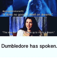 "rangerstimeturner  ""It does no good to dwell on dreams.""  Caheae up to me in a dream  The idea for  Dumbledore has spoken. end of discussion"