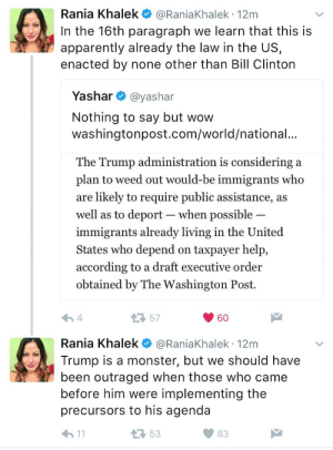"Apparently, Bill Clinton, and Monster: Rania Khalek @RaniaKhalek 12m  In the 16th paragraph we learn that this is  apparently already the law in the US,  enacted by none other than Bill Clinton  Yashar @yashar  Nothing to say but wow  washingtonpost.com/world/national.  The Trump administration is considering a  plan to weed out would-be immigrants who  are likely to require public assistance, a:s  well as to deport-when possible  immigrants already living in the United  States who depend on taxpayer help,  according to a draft executive order  obtained by The Washington Post.  57  60  Rania Khalek @RaniaKhalek 12m  Trump is a monster, but we should have  been outraged when those who came  before him were implementing the  precursors to his agenda  53  83 ☕️ Let's be critical of all in power before power is abused more than we are already used to. Trump is working with a set of tools already handed to him on his lap by his ""liberal"" predecessors."