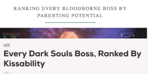 nephilidae:  Excellent news! I've found the only two ranking lists that matter: RANKING EVERY BLOODBORNE BOSS BY  PARENTING POTENTIAL  21908   LISTS  Every Dark Souls Boss, Ranked By  Kissability nephilidae:  Excellent news! I've found the only two ranking lists that matter