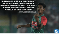 """Mustafizur Rahman delighted after earning the 10th spot in T20I rankings.: """"RANKINGS ARE AN IMPORTANT  INDICATOR OF CONSISTENCY  IN PERFORMANCE AND I AM VERY  HAPPY AND INSPIRED TO SEE  MYSELF IN THE TOP TEN""""  MUSTAFIZUR RAHMAN Mustafizur Rahman delighted after earning the 10th spot in T20I rankings."""