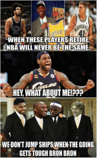 Credit: Lebron James Haters UNITED: RANT  SWHEN THESE PLAYERS RETIRE.  NBA WILL NEVER BETHE SAME  HEY WHAT ABOUT ME!P  WE DON'T JUMP SHIPSWHEN THE GOING  GETS TOUGH BRON BRON Credit: Lebron James Haters UNITED