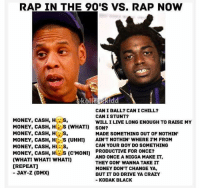 Chill, Crazy, and Dmx: RAP IN THE 90'S VS. RAP NOW  CAN I BALL? CAN I CHILL?  CAN I STUNT?  WILL I LIVE LONG ENOUGH TO RAISE MY  MONEY, CASH, Hs,  MONEY, CASH, HS (WHATI) SON?  MONEY, CASH, H s,  MONEY, CASH, HC S (UHHI) AIN'T NOTHIN WHERE I'M FROM  MONEY, CASH, HS,  MONEY, CASH, H (CMONI PRODUCTIVE FOR ONCE?  (WHATI WHATI WHATI)  IREPEAT]  JAY-Z (DMX)  MADE SOMETHING OUT OF NOTHIN'  CAN YOUR BOY DO SOMETHING  AND ONCE A NIGGA MAKE IT,  THEY GON' WANNA TAKE IT  MONEY DON'T CHANGE YA,  BUT IT DO DRIVE YA CRAZY  -KODAK BLACK @rap you ask me @rap is better then ever ➡️ TAG 5 FRIENDS ➡️ TURN ON POST NOTIFICATIONS