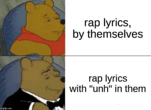 """Rap Lyrics: rap lyrics,  by themselves  rap lyrics  with """"unh"""" in them  imgflip.com"""