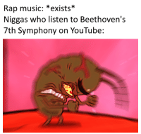 Music, Rap, and youtube.com: Rap music: *exists*  Niggas who listen to Beethoven's  7th Symphony on YouTube: I LISTEN TO REAL MUSIC, NOT THIS HOP HIP NONSENSE