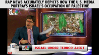 Memes, Rap, and Barack Obama: RAP NEWS ACCURATELY DEPICTS HOW THE U.S. MEDIA  PORTRAYS ISRAEL'S OCCUPATION OF PALESTINE  MIBS  PALESTINIAN WAR CRMES?  ISRAEL UNDER TERROR ALERT  s MBS  MBSS President Barack Obama and Secretary John Kerry have been the most pro-Israel top officials in modern history.  Who here thinks that the bickering between Obama and Netanyahu is political theater to cover the fact that the U.S. currently enables Israel's occupation of Palestine to the tune of $38 billion?