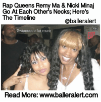 "Rap Queens Remy Ma & Nicki Minaj Go At Each Other's Necks; Here's The Timeline - blogged by: @eleven8 ⠀⠀⠀⠀⠀⠀⠀⠀⠀ ⠀⠀⠀⠀⠀⠀⠀⠀⠀ RemyMa and NickiMinaj have been taking subliminal shots at each other and though they refuse to say each others' name, or even admit there's a beef, hip hop fans have been catching the disses. ⠀⠀⠀⠀⠀⠀⠀⠀⠀ ⠀⠀⠀⠀⠀⠀⠀⠀⠀ Nicki and Remy, who knew each other prior to Remy's stint in jail, seemed to be cool at first. However, while Remy was serving time, Nicki's career catapulted. In that time, the media named Nicki the new Queen of Rap. Now, since Remy's release, she's been dropping bars after bars of undeniable heat. Did she come to reclaim the crown? ⠀⠀⠀⠀⠀⠀⠀⠀⠀ ⠀⠀⠀⠀⠀⠀⠀⠀⠀ There had been small subliminals here and there. For example, on ""Money Showers,"" which dropped last year, Remy says: ""Bitch claiming she the queen, what? Not hardly. Who the fuck gave you your crown bitch? Steve Harvey?"" But it wasn't until Remy dropped a verse on Phresher's ""Wait A Minute Remix,"" that people were led to think she was really coming for Nicki's neck. ⠀⠀⠀⠀⠀⠀⠀⠀⠀ ⠀⠀⠀⠀⠀⠀⠀⠀⠀ ""Same bitches try to call me- That's how I knew y'all was phony -I be putting in that work, taking 'em to church -'Cause I leave 'em holy - Will I smoke this bitch? Yes - Probably fail my piss test - Get rid of those fake breasts -And put a vest on this bitch chest."" ⠀⠀⠀⠀⠀⠀⠀⠀⠀ ⠀⠀⠀⠀⠀⠀⠀⠀⠀ There was also a line that made fans believe Remy was taking shots at LilKim as well. ⠀⠀⠀⠀⠀⠀⠀⠀⠀ ⠀⠀⠀⠀⠀⠀⠀⠀⠀ ""That ghostwriter bout to call her - That lifeline getting shorter - R.I.P Biggie Smalls -Why the fuck they ain't warn her?"" ⠀⠀⠀⠀⠀⠀⠀⠀⠀ ⠀⠀⠀⠀⠀⠀⠀⠀⠀ Despite what the fans think they knew, Remy told The Breakfast Club that she wasn't firing shots and when she does, you'll know. ""I'm going to say your government [name]. I'm going to look it up. I'm going to say your mother's name, your father's name, your kids' name. I want you to know that I'm talking about you,"" she told the morning show. However, Phresher says he has no doubt that there were lines dedicated to Nicki. ⠀⠀⠀⠀⠀⠀⠀⠀⠀ ⠀⠀⠀⠀⠀⠀⠀⠀⠀ Nicki must have thought there were .....SWIPE TO LISTEN - & log on to BallerAlert.com (clickable link on profile) logon: Rap Queens Remy Ma & Nicki Minaj  Go At Each Other's Necks, Here's  The Timeline  balleralert  Swipeeeee for more  Read More: www.balleralert.com Rap Queens Remy Ma & Nicki Minaj Go At Each Other's Necks; Here's The Timeline - blogged by: @eleven8 ⠀⠀⠀⠀⠀⠀⠀⠀⠀ ⠀⠀⠀⠀⠀⠀⠀⠀⠀ RemyMa and NickiMinaj have been taking subliminal shots at each other and though they refuse to say each others' name, or even admit there's a beef, hip hop fans have been catching the disses. ⠀⠀⠀⠀⠀⠀⠀⠀⠀ ⠀⠀⠀⠀⠀⠀⠀⠀⠀ Nicki and Remy, who knew each other prior to Remy's stint in jail, seemed to be cool at first. However, while Remy was serving time, Nicki's career catapulted. In that time, the media named Nicki the new Queen of Rap. Now, since Remy's release, she's been dropping bars after bars of undeniable heat. Did she come to reclaim the crown? ⠀⠀⠀⠀⠀⠀⠀⠀⠀ ⠀⠀⠀⠀⠀⠀⠀⠀⠀ There had been small subliminals here and there. For example, on ""Money Showers,"" which dropped last year, Remy says: ""Bitch claiming she the queen, what? Not hardly. Who the fuck gave you your crown bitch? Steve Harvey?"" But it wasn't until Remy dropped a verse on Phresher's ""Wait A Minute Remix,"" that people were led to think she was really coming for Nicki's neck. ⠀⠀⠀⠀⠀⠀⠀⠀⠀ ⠀⠀⠀⠀⠀⠀⠀⠀⠀ ""Same bitches try to call me- That's how I knew y'all was phony -I be putting in that work, taking 'em to church -'Cause I leave 'em holy - Will I smoke this bitch? Yes - Probably fail my piss test - Get rid of those fake breasts -And put a vest on this bitch chest."" ⠀⠀⠀⠀⠀⠀⠀⠀⠀ ⠀⠀⠀⠀⠀⠀⠀⠀⠀ There was also a line that made fans believe Remy was taking shots at LilKim as well. ⠀⠀⠀⠀⠀⠀⠀⠀⠀ ⠀⠀⠀⠀⠀⠀⠀⠀⠀ ""That ghostwriter bout to call her - That lifeline getting shorter - R.I.P Biggie Smalls -Why the fuck they ain't warn her?"" ⠀⠀⠀⠀⠀⠀⠀⠀⠀ ⠀⠀⠀⠀⠀⠀⠀⠀⠀ Despite what the fans think they knew, Remy told The Breakfast Club that she wasn't firing shots and when she does, you'll know. ""I'm going to say your government [name]. I'm going to look it up. I'm going to say your mother's name, your father's name, your kids' name. I want you to know that I'm talking about you,"" she told the morning show. However, Phresher says he has no doubt that there were lines dedicated to Nicki. ⠀⠀⠀⠀⠀⠀⠀⠀⠀ ⠀⠀⠀⠀⠀⠀⠀⠀⠀ Nicki must have thought there were .....SWIPE TO LISTEN - & log on to BallerAlert.com (clickable link on profile) logon"