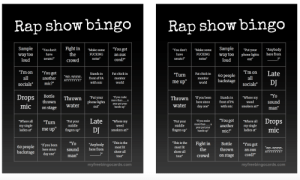 """Rap show bingo that you and your A2 can play!: Rap show bingo  Rap show bingo  Sample Youdont Fight in  way too  """"Make some  FUCKING  noise""""  """"You don't""""Make some Sample""""Put your""""Anybody  UCKINGwaytoo phone lights here from  the  have  serato?""""  an aux  loud  crowd  serato?""""  noise""""  loud  """"Tmon""""You got  """"ImonLate  Fat chick in 60 peopleall  monitor backstagesocials""""  inFat chick in  ayy, ayyyyy.front of PA  all  socials""""mic?""""  anotherAYYYYYYY!""""  monitor  world  me up""""  DJ  with mic  world  Drops Bottle  Thrown I you been tas in Wheremy  here sincefront of PA  Thrown """"Put your""""If you make  more than__a  thrown  weed  phone lights yer put or  sound  smokers at?""""man""""  out""""  hands up  water  day one"""" with mic  on stage water  sigleTurnPutyorLate Where my  smokers atr  Where all""""Turn  my single  """"Put your  middle  Put yourumalYou gothee allDrops  middle more than_a  year put your  weed  my single  ladies ar me up  fngrs up  ladies at"""" mic  DJ  Anybody  here from  Kingers up""""ha pest ouranother  mic?""""  Bottle """"You got 'ay, ayyyy.  thrown an aux AYYYYYYY!  """"This is the  This is the  most lit  show all  tour""""  60 people """"Tvouben  most lit  show all  mist thte Fiht in  sound  man  backstagehere since  day one  crowd on stage cord?""""  tour""""  myfreebingocards.com  myfreebingocards.com Rap show bingo that you and your A2 can play!"""