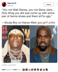 "Disney, Kanye, and Rap: Rap-Up  @RapUp  Follow  ""You not Walt Disney, you not Steve Jobs...  Only thing you did was come up with some  pair of tennis shoes and them sh""ts ugly.  Soulja Boy on Kanye West goo.gl/f1JnSw  GE  10  ION  1:30 PM 16 Jan 2019  5,006 Retweets 15,458 Likes  O窍目圖 ●@窜06 why am i just now seeing this"