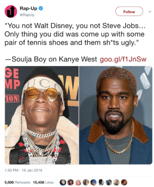 "gothfuturism: …he's right and he should say it: Rap-Up  @RapUp  Follow  ""You not Walt Disney, you not Steve Jobs  Only thing you did was come up with some  pair of tennis shoes and them sh*ts ugly.""  ーSoulja Boy on Kanye West goo.gl/flJnSw  MP  ION  1:30 PM - 16 Jan 2019  5,006 Retweets 15,458 Likes gothfuturism: …he's right and he should say it"