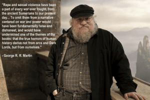"""the-awesome-stuff:  George R. R. Martin on the controversial scene in last week's episode.the-awesome-stuff.tumblr.com: """"Rape and sexual violence have been  a part of every war ever fought, from  the ancient Sumerians to our present  day... To omit them from a narrative  centered on war and power would  have been fundamentally false and  dishonest, and would have  undermined one of the themes of the  books: that the true horrors of human  history derive not from orcs and Dark  Lords, but from ourselves.""""  - George R. R. Martin the-awesome-stuff:  George R. R. Martin on the controversial scene in last week's episode.the-awesome-stuff.tumblr.com"""