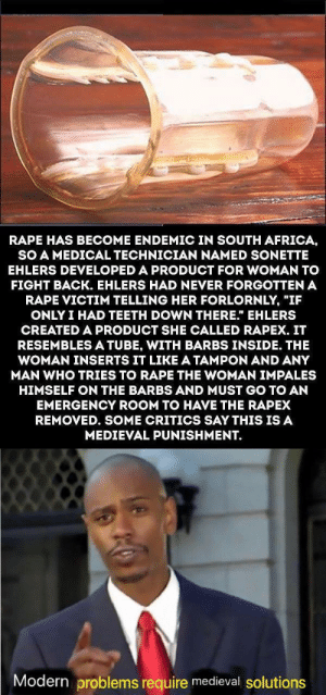 "Africa, Rape, and South Africa: RAPE HAS BECOME ENDEMIC IN SOUTH AFRICA,  SO A MEDICAL TECHNICIAN NAMED SONETTE  EHLERS DEVELOPED A PRODUCT FOR WOMAN TO  FIGHT BACK. EHLERS HAD NEVER FORGOTTEN A  RAPE VICTIM TELLING HER FORLORNLY, ""IF  ONLY I HAD TEETH DOWN THERE."" EHLERS  CREATED A PRODUCT SHE CALLED RAPEX. IT  RESEMBLESA TUBE, WITH BARBS INSIDE. THE  WOMAN INSERTS IT LIKE A TAMPON AND ANY  MAN WHO TRIES TO RAPE THE WOMAN IMPALES  HIMSELF ON THE BARBS AND MUST GO TO AN  EMERGENCY ROOM TO HAVE THE RAPEX  REMOVED. SOME CRITICS SAY THIS IS A  MEDIEVAL PUNISHMENT.  Modern problems require medieval solutions Outstanding move"