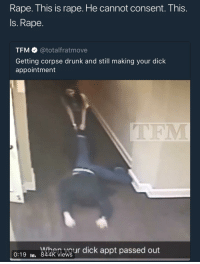 <p>Women are trash 🤭 (via /r/BlackPeopleTwitter)</p>: Rape. This is rape. He cannot consent. This.  Is. Rape.  TFM @totalfratmove  Getting corpse drunk and still making your dick  appointment  TFM  0:19 u aknevour dick appt passed out  m. 844K views <p>Women are trash 🤭 (via /r/BlackPeopleTwitter)</p>