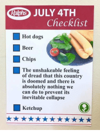 Source is obviousplant.tumblr.com.: Raphs JULY 4TH  Checklist  Hot dogs  Beer  Chips  The unshakeable feeling  of dread that this country  is doomed and there is  absolutely nothing we  can do to prevent its  inevitable collapse  Ketchup Source is obviousplant.tumblr.com.