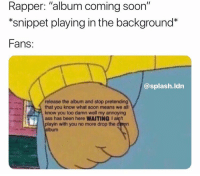 "Ass, Be Like, and Soon...: Rapper: ""album coming soon""  *snippet playing in the background*  Fans:  @splash.ldn  release the album and stop pretending  that you know what soon means we all  know you too damn well my annoying  ass has been here WAITING I ain't  playin with you no more drop the demn  album It really be like this 🤣 https://t.co/UhPdYVzYMf"
