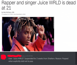 """They told me to pop wtf: Rapper and singer Juice WRLD is dead  at 21  By Kelly McCleary, CNN  O Updated 6:37 PM ET, Sun December 8, 2019  Today at 10:59 PM  User """"Juice WRLD"""" Suspended for 2 weeks from Shatters. Reason: Popped  when explicitly told not to pop.  DIA DIPASUPILGETY I They told me to pop wtf"""