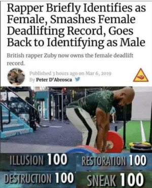omg-humor:  Can't find the error here: Rapper Briefly Identifies as  Female, Smashes Female  Deadlifting Record, Goes  Back to Identifying as Male  British rapper Zuby now owns the female deadlift  record  Published 3 hours ago on Mar 6, 2019  By Peter D'Abrosca  ILLUSION 100 RESTORATION 100  DESTRUCTION 100 SNEAK 100 omg-humor:  Can't find the error here