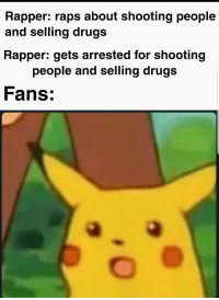 Drugs, Murder, and Rapper: Rapper: raps about shooting people  and selling drugs  Rapper: gets arrested for shooting  people and selling drugs  Fans: Murder on the beat, my dudes