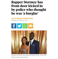 """This is what """"making it out the hood"""" looks like guys 😂😂😂😂 man moves to Chelsea and gets his FRONT DOOR KICKED IN ☹️🙏😤 big up Stormzy tho I ain't laughing at him it's the scenario that is one big joke while I've got lil tweety pies in my ear squawking about racism being over. Open your eyes hoe: Rapper Stormzy has  front door kicked in  by police who thought  he was a burglar  CHLOE CHAPLAIN, RASHID RAZAQ I  Tuesday 14 February 2017  Rapper: Stormzy with girlfriend Maya Jama at the Elle  Style Awards Dave Benett This is what """"making it out the hood"""" looks like guys 😂😂😂😂 man moves to Chelsea and gets his FRONT DOOR KICKED IN ☹️🙏😤 big up Stormzy tho I ain't laughing at him it's the scenario that is one big joke while I've got lil tweety pies in my ear squawking about racism being over. Open your eyes hoe"""