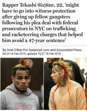He'll have to change his name and identity. Good thing there's no distinguishing marks that'll reveal who he really is.: Rapper Tekashi 6ix9ine, 22, 'might  have to go into witness protection  after giving up fellow gangsters  following his plea deal with federal  prosecutors in NYC on trafficking  and racketeering charges that helped  him avoid a 47-year sentence  By Ariel Zilber For Dailymail.com and Associated Press  05:24 18 Feb 2019, updated 15:27 18 Feb 2019  TOMMY He'll have to change his name and identity. Good thing there's no distinguishing marks that'll reveal who he really is.