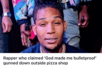 "Dank, God, and Meme: Rapper who claimed 'God made me bulletproof""  gunned down outside pizza shop <p>God didn&rsquo;t try hard enough (by Kaden4552 ) via /r/dank_meme <a href=""http://ift.tt/2vFeHAy"">http://ift.tt/2vFeHAy</a></p>"