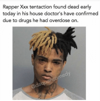 Hahaha he deserved it: Rapper Xxx tentaction found dead early  today in his house doctor's have confirmed  due to drugs he had overdose on. Hahaha he deserved it